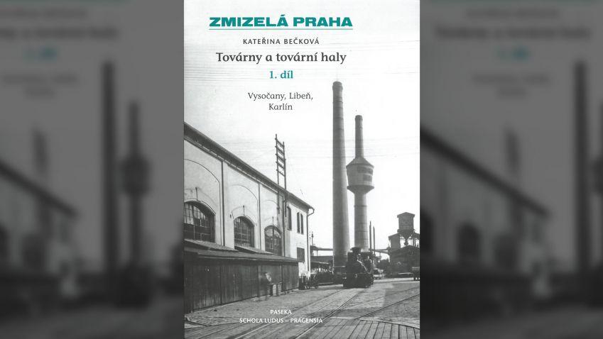 Kateřina Bečková: Zmizelá Praha – Továrny a tovární haly 1.:Zmizelá Praha / Vysočany, Libeň, Karlín